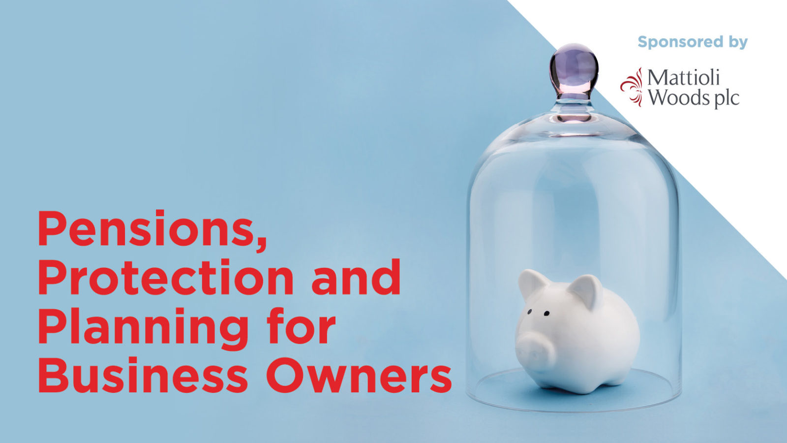 Pensions, Protection and Planning for Business Owners: The team from Mattioli Woods will present this, aimed at those who run and own small businesses